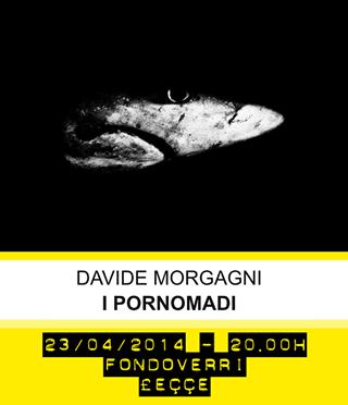 23 e 25 Aprile 2014 – I PORNOMADI, di Davide Morgagni. Presentazioni.