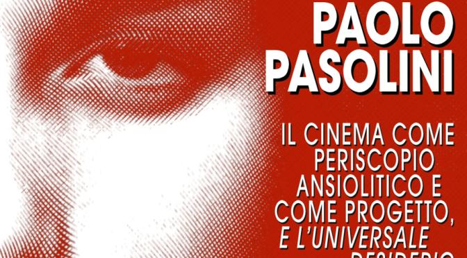 """""""Pier Paolo Pasolini. Il cinema come periscopio ansiolitico e come progetto, e l'universale desiderio"""", di Vincenzo Camerino"""